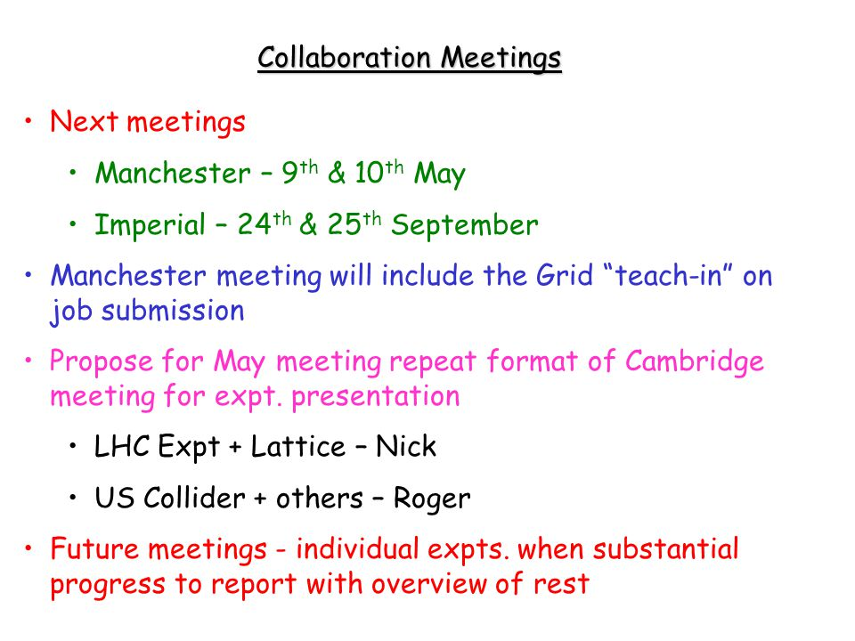 Collaboration Meetings Next meetings Manchester – 9 th & 10 th May Imperial – 24 th & 25 th September Manchester meeting will include the Grid teach-in on job submission Propose for May meeting repeat format of Cambridge meeting for expt.