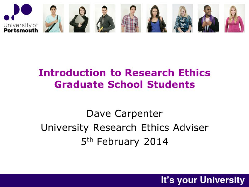 Introduction to Research Ethics Graduate School Students Dave Carpenter University Research Ethics Adviser 5 th February 2014