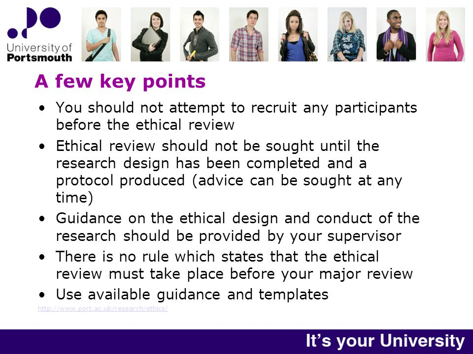 A few key points You should not attempt to recruit any participants before the ethical review Ethical review should not be sought until the research design has been completed and a protocol produced (advice can be sought at any time) Guidance on the ethical design and conduct of the research should be provided by your supervisor There is no rule which states that the ethical review must take place before your major review Use available guidance and templates http://www.port.ac.uk/research/ethics/