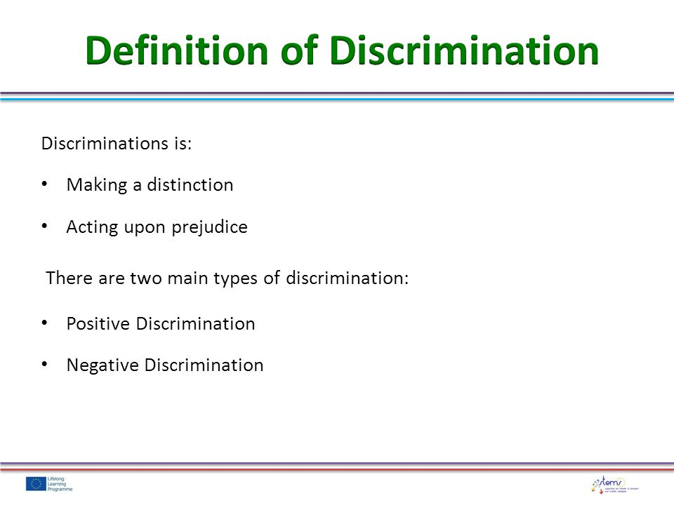 Discriminations is: Making a distinction Acting upon prejudice There are two main types of discrimination: Positive Discrimination Negative Discrimination