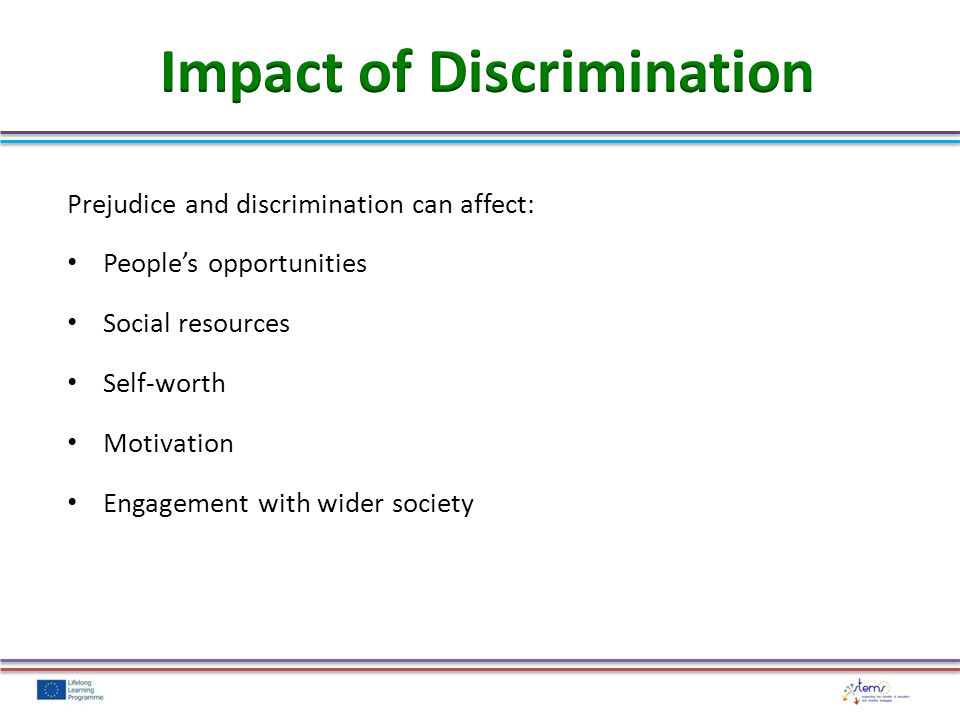Prejudice and discrimination can affect: People's opportunities Social resources Self-worth Motivation Engagement with wider society