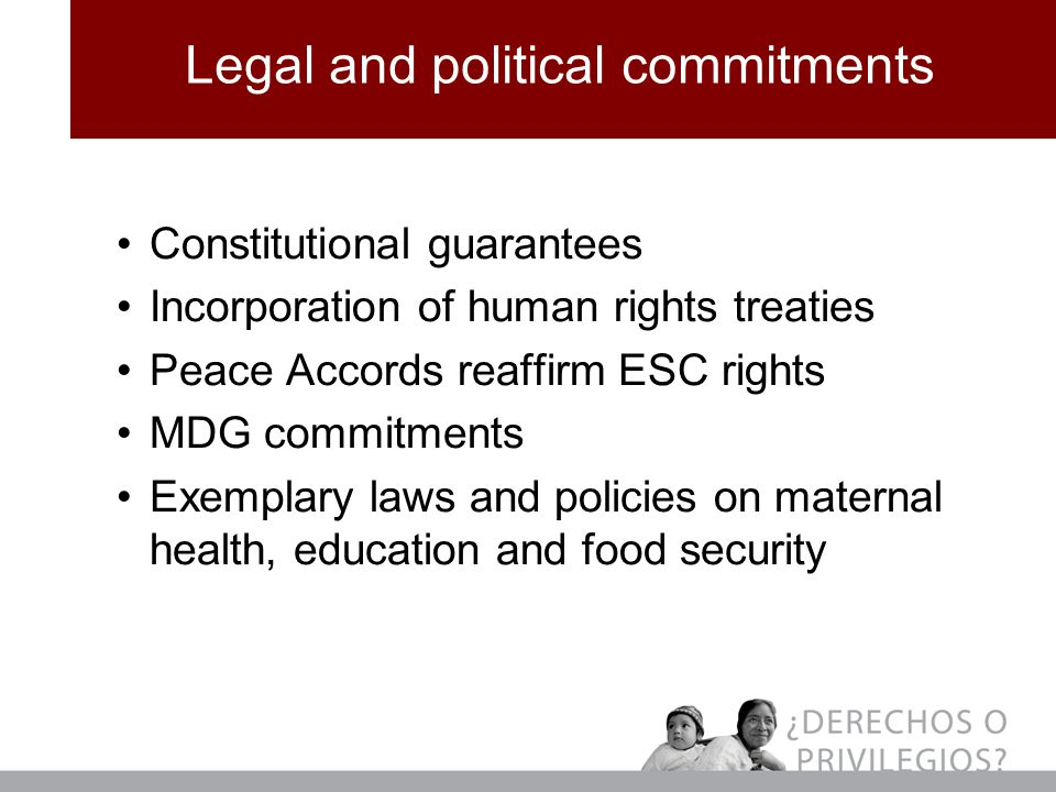 Legal and political commitments Constitutional guarantees Incorporation of human rights treaties Peace Accords reaffirm ESC rights MDG commitments Exemplary laws and policies on maternal health, education and food security
