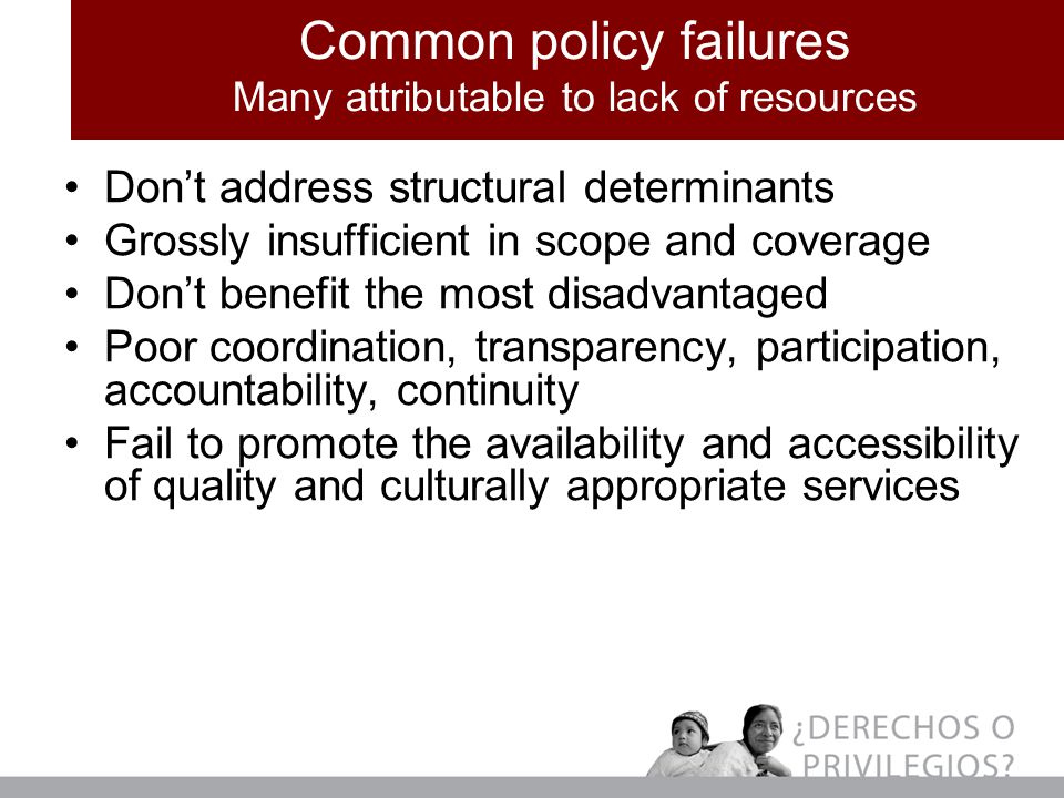 Common policy failures Many attributable to lack of resources Don't address structural determinants Grossly insufficient in scope and coverage Don't benefit the most disadvantaged Poor coordination, transparency, participation, accountability, continuity Fail to promote the availability and accessibility of quality and culturally appropriate services
