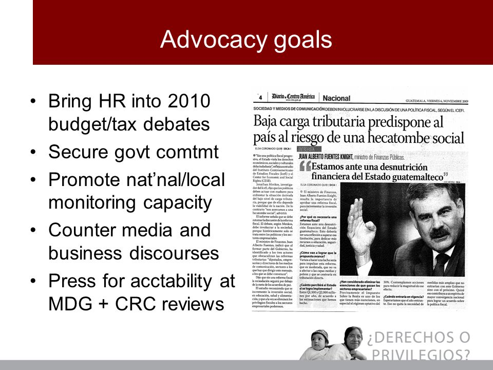 Advocacy goals Bring HR into 2010 budget/tax debates Secure govt comtmt Promote nat'nal/local monitoring capacity Counter media and business discourses Press for acctability at MDG + CRC reviews
