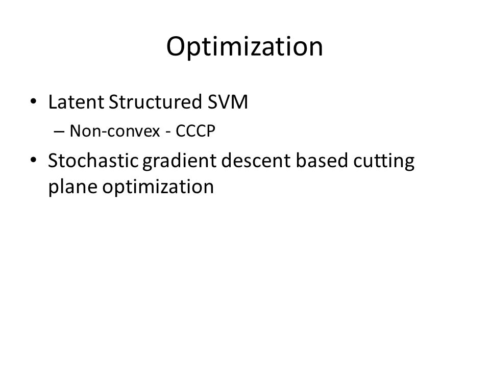 Optimization Latent Structured SVM – Non-convex - CCCP Stochastic gradient descent based cutting plane optimization
