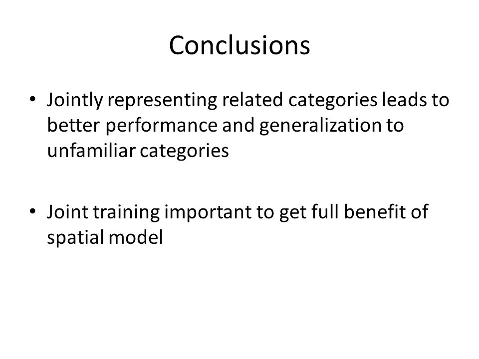 Conclusions Jointly representing related categories leads to better performance and generalization to unfamiliar categories Joint training important to get full benefit of spatial model
