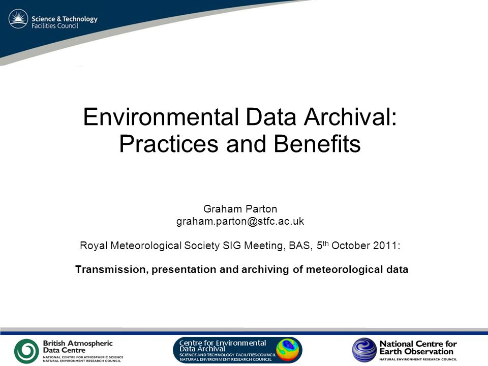 VO Sandpit, November 2009 Environmental Data Archival: Practices and Benefits Graham Parton graham.parton@stfc.ac.uk Royal Meteorological Society SIG Meeting, BAS, 5 th October 2011: Transmission, presentation and archiving of meteorological data
