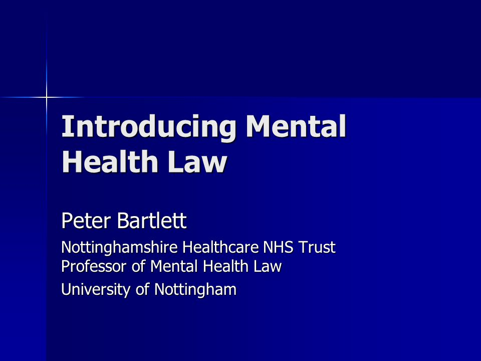 Introducing Mental Health Law Peter Bartlett Nottinghamshire Healthcare NHS Trust Professor of Mental Health Law University of Nottingham