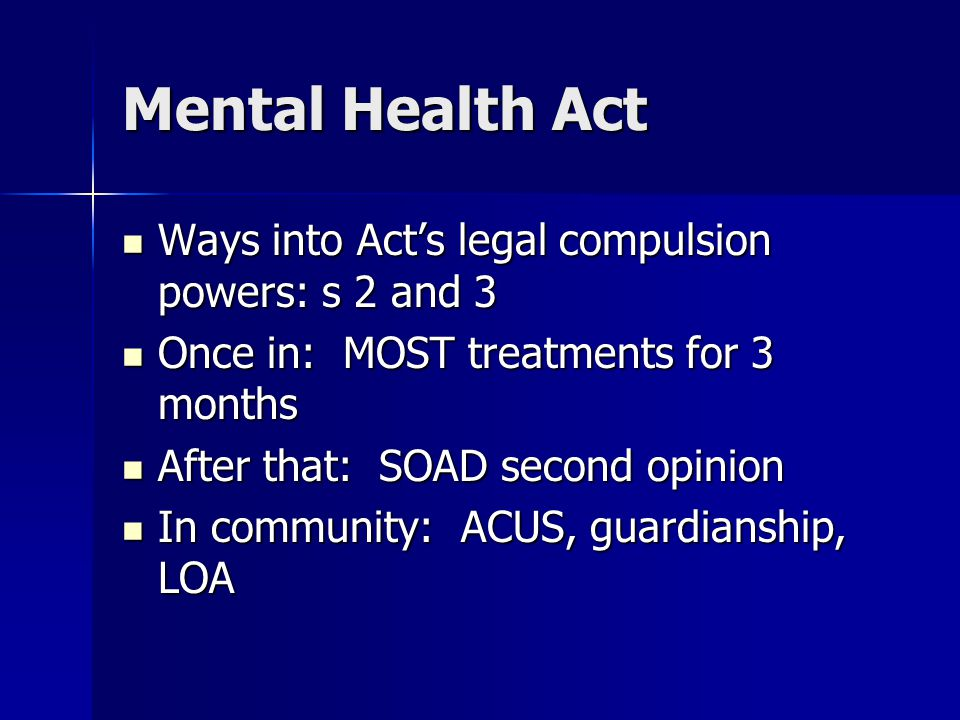 Mental Health Act Ways into Act's legal compulsion powers: s 2 and 3 Ways into Act's legal compulsion powers: s 2 and 3 Once in: MOST treatments for 3 months Once in: MOST treatments for 3 months After that: SOAD second opinion After that: SOAD second opinion In community: ACUS, guardianship, LOA In community: ACUS, guardianship, LOA