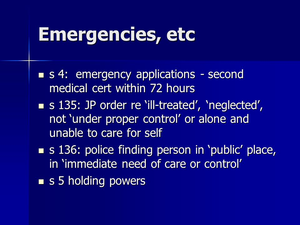 Emergencies, etc s 4: emergency applications - second medical cert within 72 hours s 4: emergency applications - second medical cert within 72 hours s 135: JP order re 'ill-treated', 'neglected', not 'under proper control' or alone and unable to care for self s 135: JP order re 'ill-treated', 'neglected', not 'under proper control' or alone and unable to care for self s 136: police finding person in 'public' place, in 'immediate need of care or control' s 136: police finding person in 'public' place, in 'immediate need of care or control' s 5 holding powers s 5 holding powers