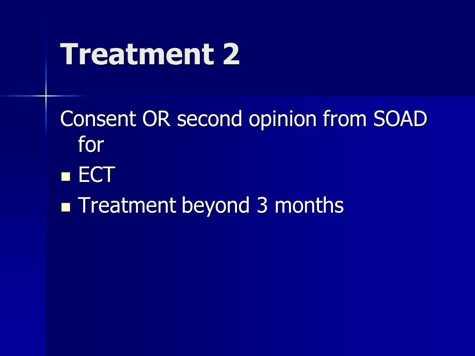 Treatment 2 Consent OR second opinion from SOAD for ECT ECT Treatment beyond 3 months Treatment beyond 3 months