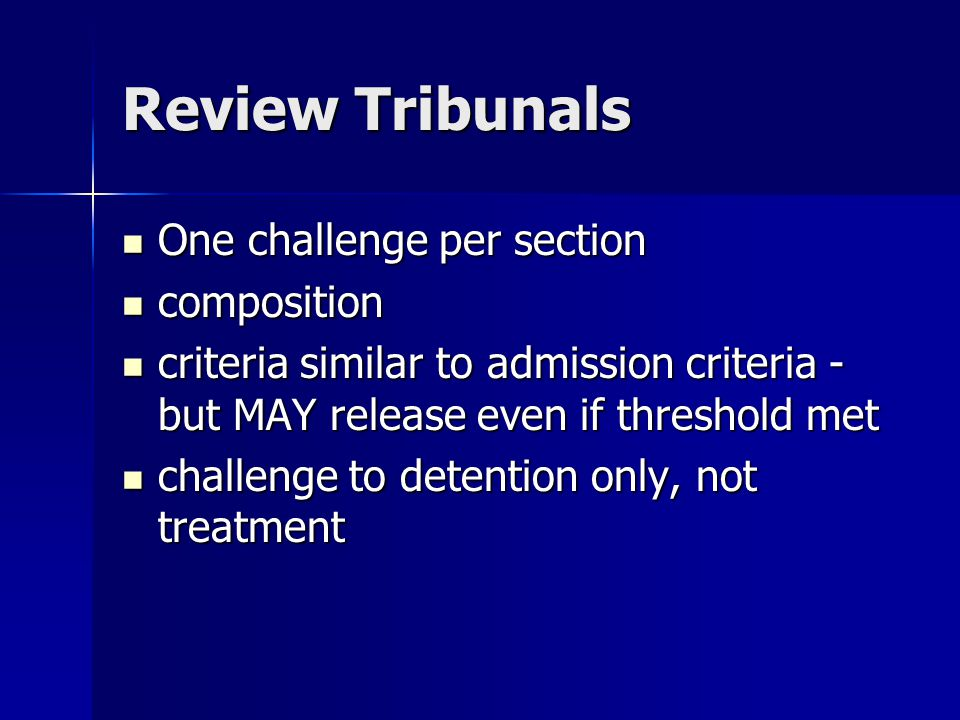 Review Tribunals One challenge per section One challenge per section composition composition criteria similar to admission criteria - but MAY release even if threshold met criteria similar to admission criteria - but MAY release even if threshold met challenge to detention only, not treatment challenge to detention only, not treatment