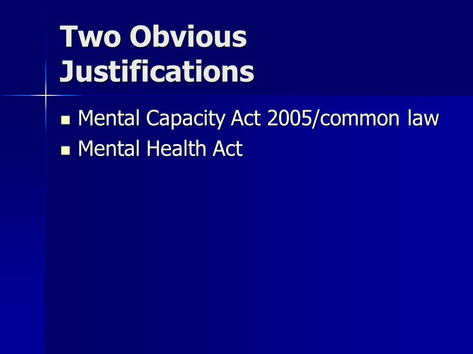 Two Obvious Justifications Mental Capacity Act 2005/common law Mental Capacity Act 2005/common law Mental Health Act Mental Health Act