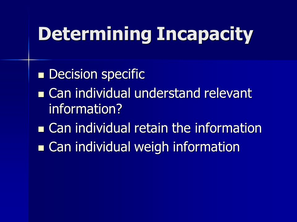 Determining Incapacity Decision specific Decision specific Can individual understand relevant information.