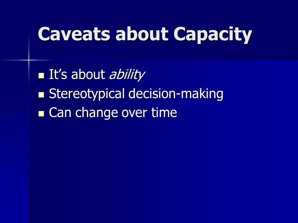 Caveats about Capacity It's about ability It's about ability Stereotypical decision-making Stereotypical decision-making Can change over time Can change over time