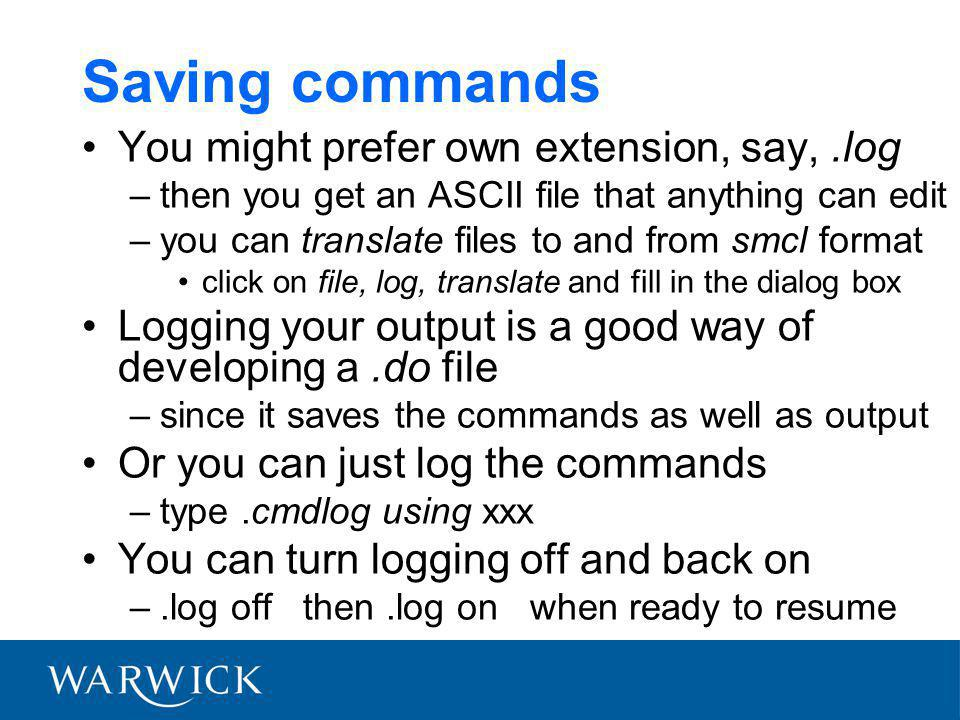 Saving commands You might prefer own extension, say,.log –then you get an ASCII file that anything can edit –you can translate files to and from smcl format click on file, log, translate and fill in the dialog box Logging your output is a good way of developing a.do file –since it saves the commands as well as output Or you can just log the commands –type.cmdlog using xxx You can turn logging off and back on –.log off then.log on when ready to resume