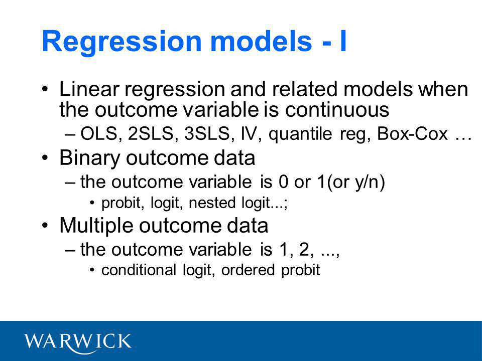 Regression models - I Linear regression and related models when the outcome variable is continuous –OLS, 2SLS, 3SLS, IV, quantile reg, Box-Cox … Binary outcome data –the outcome variable is 0 or 1(or y/n) probit, logit, nested logit...; Multiple outcome data –the outcome variable is 1, 2,..., conditional logit, ordered probit