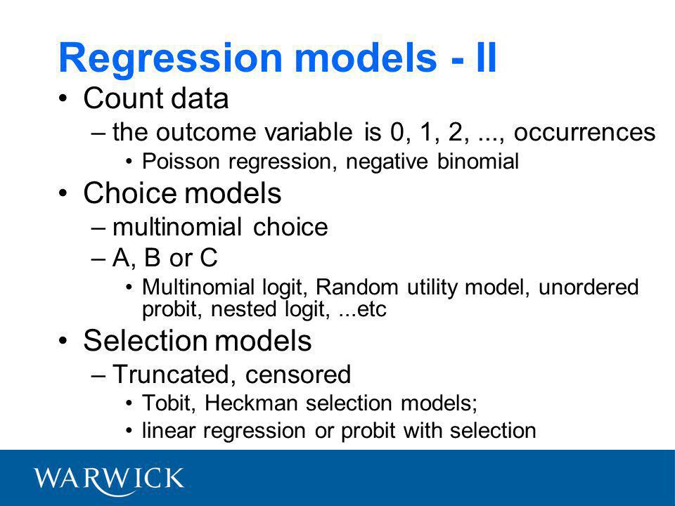 Regression models - II Count data –the outcome variable is 0, 1, 2,..., occurrences Poisson regression, negative binomial Choice models –multinomial choice –A, B or C Multinomial logit, Random utility model, unordered probit, nested logit,...etc Selection models –Truncated, censored Tobit, Heckman selection models; linear regression or probit with selection