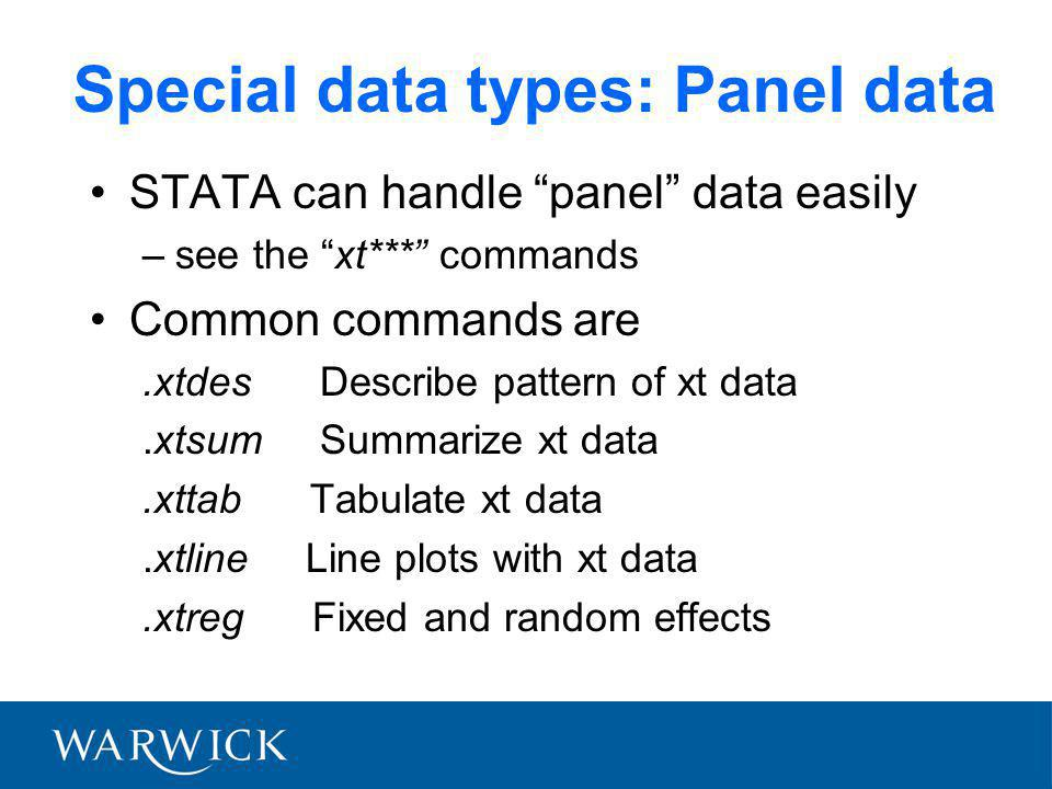 Special data types: Panel data STATA can handle panel data easily –see the xt*** commands Common commands are.xtdes Describe pattern of xt data.xtsum Summarize xt data.xttab Tabulate xt data.xtline Line plots with xt data.xtreg Fixed and random effects