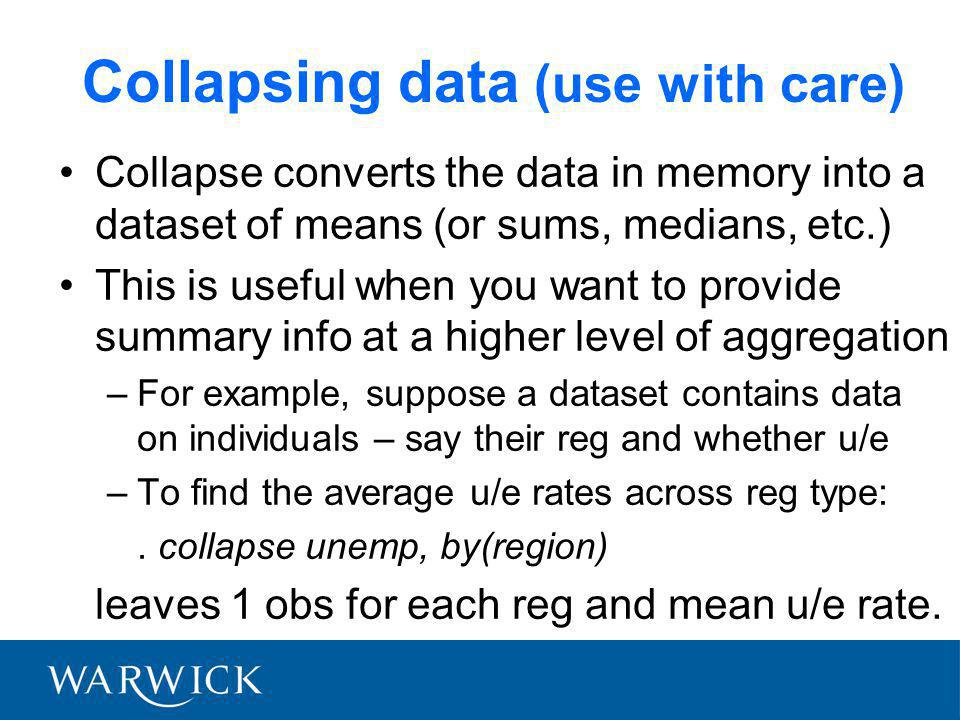 Collapsing data (use with care) Collapse converts the data in memory into a dataset of means (or sums, medians, etc.) This is useful when you want to provide summary info at a higher level of aggregation –For example, suppose a dataset contains data on individuals – say their reg and whether u/e –To find the average u/e rates across reg type:.