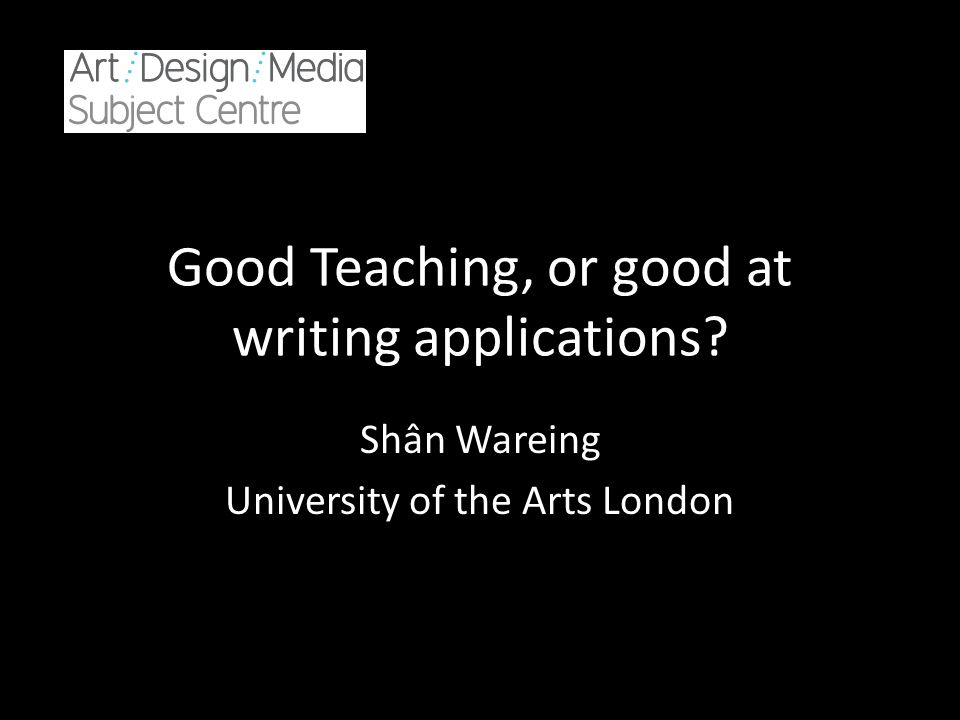 Good Teaching, or good at writing applications Shân Wareing University of the Arts London