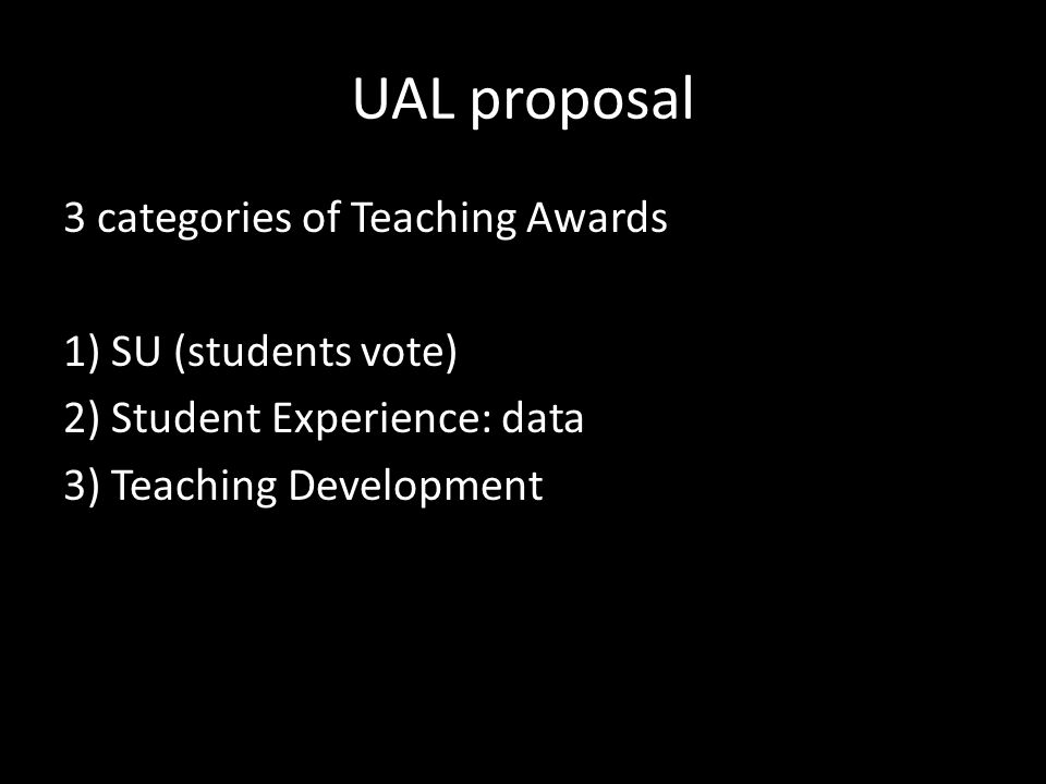 UAL proposal 3 categories of Teaching Awards 1) SU (students vote) 2) Student Experience: data 3) Teaching Development