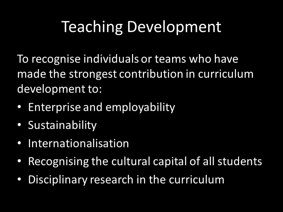 Teaching Development To recognise individuals or teams who have made the strongest contribution in curriculum development to: Enterprise and employability Sustainability Internationalisation Recognising the cultural capital of all students Disciplinary research in the curriculum