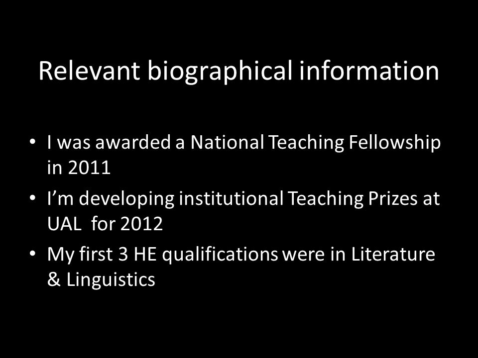 Relevant biographical information I was awarded a National Teaching Fellowship in 2011 I'm developing institutional Teaching Prizes at UAL for 2012 My first 3 HE qualifications were in Literature & Linguistics