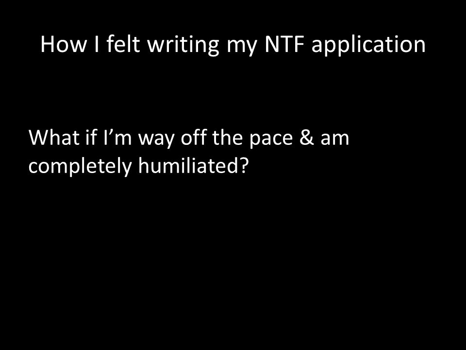 How I felt writing my NTF application What if I'm way off the pace & am completely humiliated