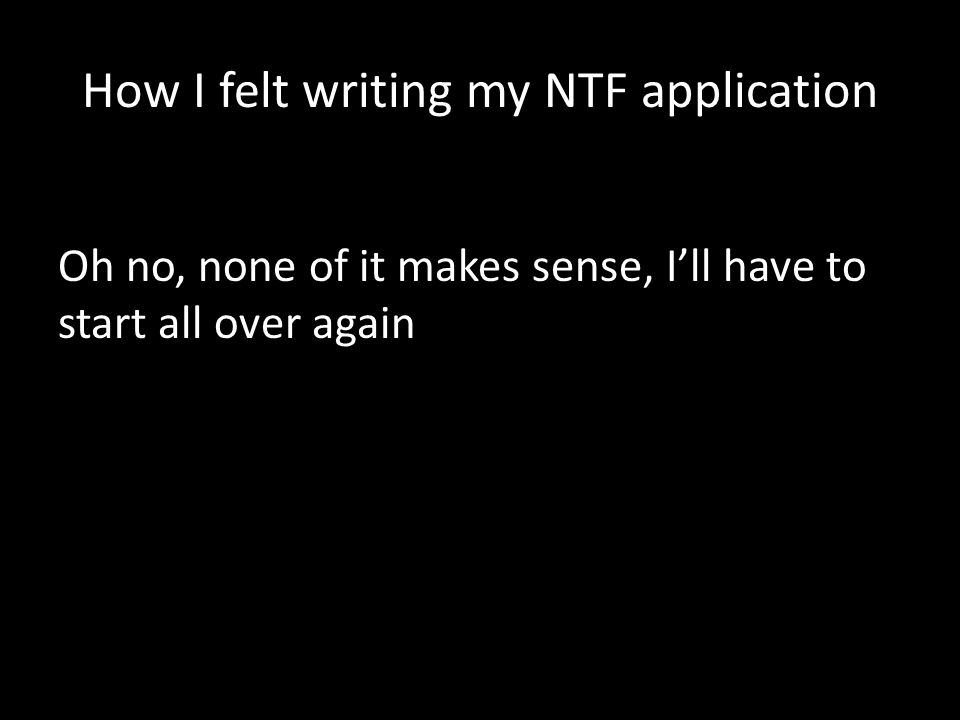 How I felt writing my NTF application Oh no, none of it makes sense, I'll have to start all over again
