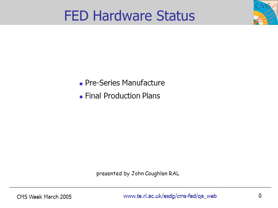 CMS Week March 2005 www.te.rl.ac.uk/esdg/cms-fed/qa_web 0 presented by John Coughlan RAL FED Hardware Status Pre-Series Manufacture Final Production Plans