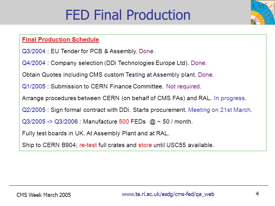 CMS Week March 2005 www.te.rl.ac.uk/esdg/cms-fed/qa_web 4 FED Final Production Final Production Schedule Q3/2004 : EU Tender for PCB & Assembly.