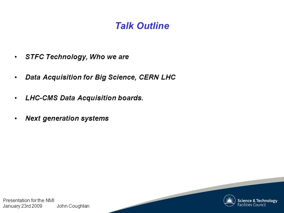 Presentation for the NMI January 23rd 2009 John Coughlan Talk Outline STFC Technology, Who we are Data Acquisition for Big Science, CERN LHC LHC-CMS Data Acquisition boards.