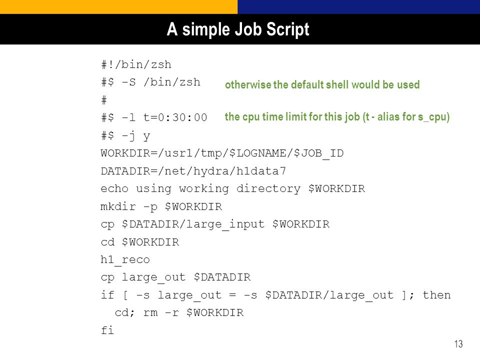 13 A simple Job Script #!/bin/zsh #$ -S /bin/zsh # #$ -l t=0:30:00 #$ -j y WORKDIR=/usr1/tmp/$LOGNAME/$JOB_ID DATADIR=/net/hydra/h1data7 echo using working directory $WORKDIR mkdir -p $WORKDIR cp $DATADIR/large_input $WORKDIR cd $WORKDIR h1_reco cp large_out $DATADIR if [ -s large_out = -s $DATADIR/large_out ]; then cd; rm -r $WORKDIR fi otherwise the default shell would be used the cpu time limit for this job (t - alias for s_cpu)