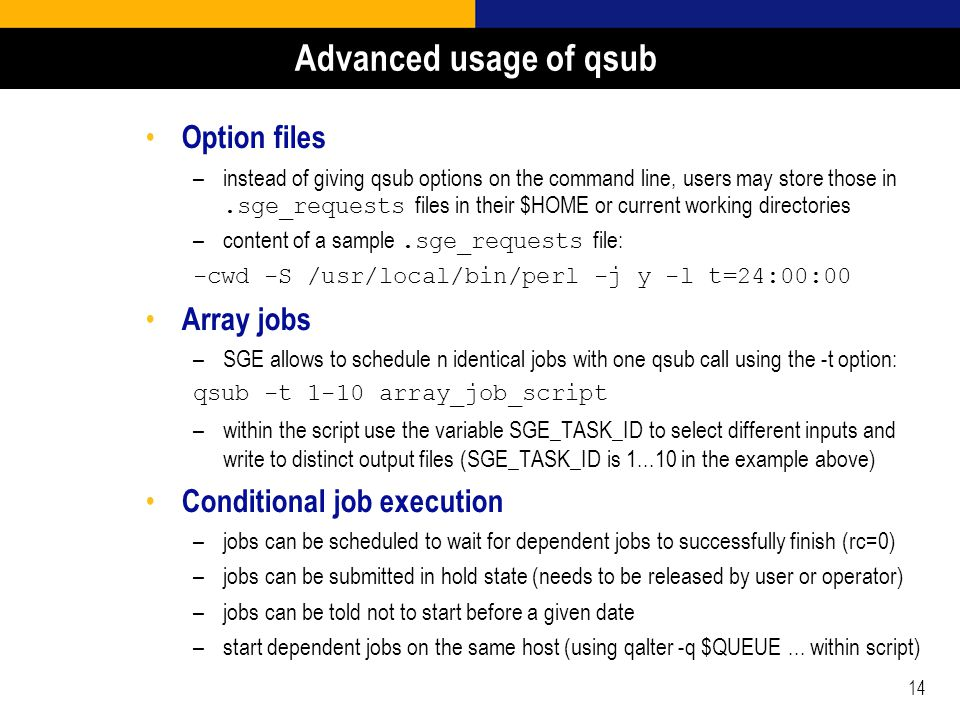 14 Advanced usage of qsub Option files –instead of giving qsub options on the command line, users may store those in.sge_requests files in their $HOME or current working directories –content of a sample.sge_requests file: -cwd -S /usr/local/bin/perl -j y -l t=24:00:00 Array jobs –SGE allows to schedule n identical jobs with one qsub call using the -t option: qsub -t 1-10 array_job_script –within the script use the variable SGE_TASK_ID to select different inputs and write to distinct output files (SGE_TASK_ID is 1...10 in the example above) Conditional job execution –jobs can be scheduled to wait for dependent jobs to successfully finish (rc=0) –jobs can be submitted in hold state (needs to be released by user or operator) –jobs can be told not to start before a given date –start dependent jobs on the same host (using qalter -q $QUEUE...