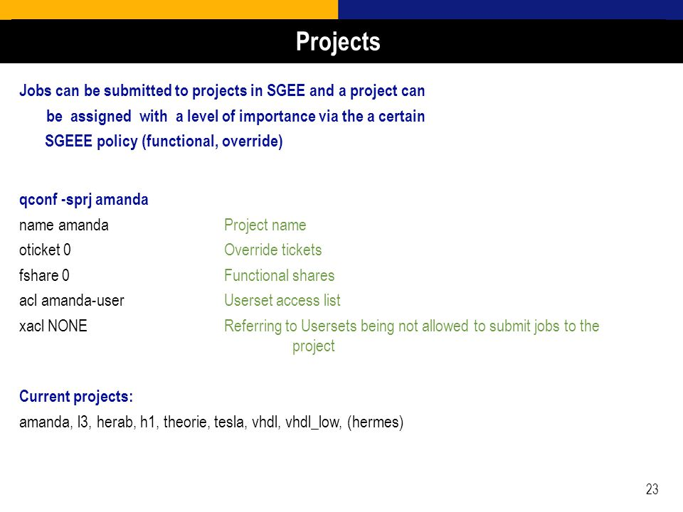 23 Jobs can be submitted to projects in SGEE and a project can be assigned with a level of importance via the a certain SGEEE policy (functional, override) qconf -sprj amanda name amandaProject name oticket 0Override tickets fshare 0Functional shares acl amanda-userUserset access list xacl NONEReferring to Usersets being not allowed to submit jobs to the project Current projects: amanda, l3, herab, h1, theorie, tesla, vhdl, vhdl_low, (hermes) Projects