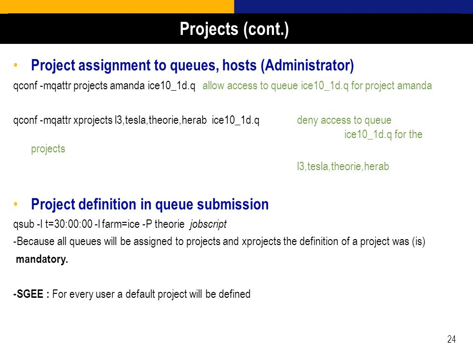 24 Project assignment to queues, hosts (Administrator) qconf -mqattr projects amanda ice10_1d.qallow access to queue ice10_1d.q for project amanda qconf -mqattr xprojects l3,tesla,theorie,herab ice10_1d.qdeny access to queue ice10_1d.q for the projects l3,tesla,theorie,herab Project definition in queue submission qsub -l t=30:00:00 -l farm=ice -P theorie jobscript -Because all queues will be assigned to projects and xprojects the definition of a project was (is) mandatory.