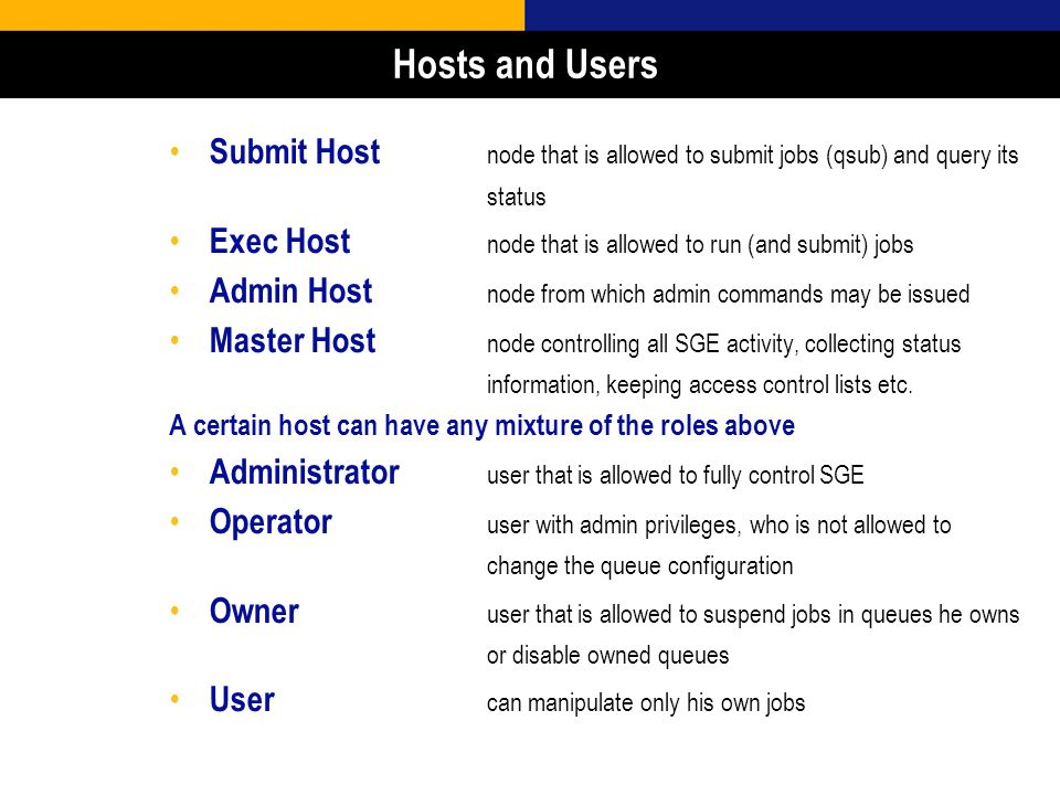 7 Hosts and Users Submit Host node that is allowed to submit jobs (qsub) and query its status Exec Host node that is allowed to run (and submit) jobs Admin Host node from which admin commands may be issued Master Host node controlling all SGE activity, collecting status information, keeping access control lists etc.