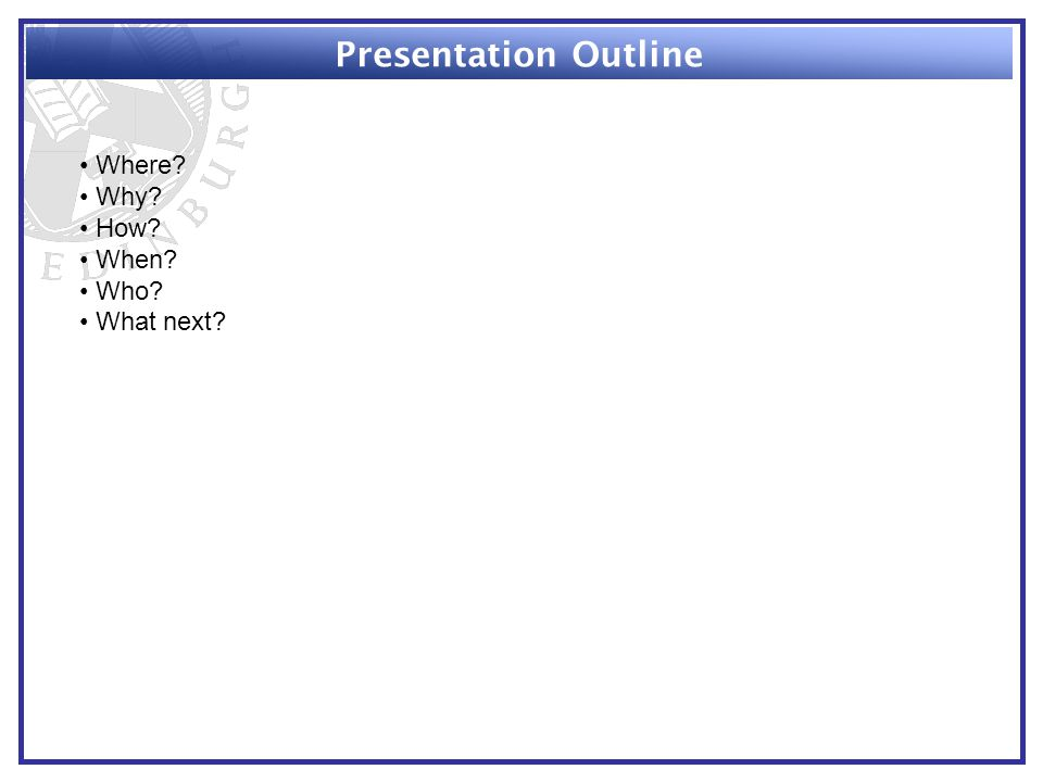 Presentation Outline Where Why How When Who What next