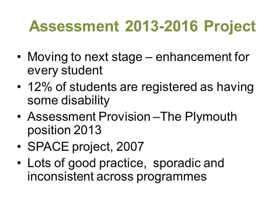 Assessment 2013-2016 Project Moving to next stage – enhancement for every student 12% of students are registered as having some disability Assessment Provision –The Plymouth position 2013 SPACE project, 2007 Lots of good practice, sporadic and inconsistent across programmes