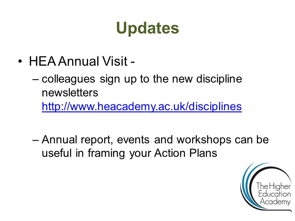 Updates HEA Annual Visit - –colleagues sign up to the new discipline newsletters http://www.heacademy.ac.uk/disciplines http://www.heacademy.ac.uk/disciplines –Annual report, events and workshops can be useful in framing your Action Plans