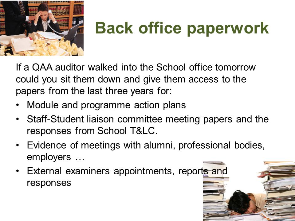 Back office paperwork If a QAA auditor walked into the School office tomorrow could you sit them down and give them access to the papers from the last three years for: Module and programme action plans Staff-Student liaison committee meeting papers and the responses from School T&LC.