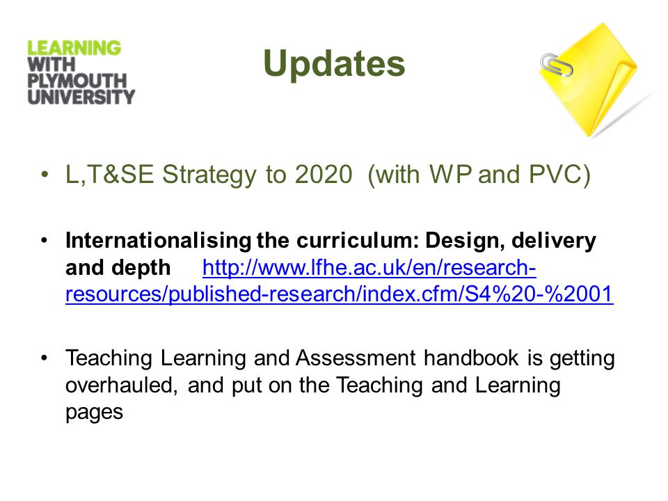 L,T&SE Strategy to 2020 (with WP and PVC) Internationalising the curriculum: Design, delivery and depth http://www.lfhe.ac.uk/en/research- resources/published-research/index.cfm/S4%20-%2001http://www.lfhe.ac.uk/en/research- resources/published-research/index.cfm/S4%20-%2001 Teaching Learning and Assessment handbook is getting overhauled, and put on the Teaching and Learning pages Updates