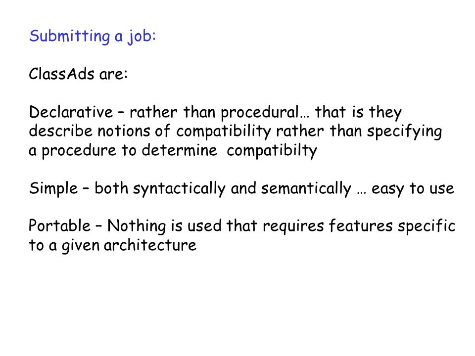 Submitting a job: ClassAds are: Declarative – rather than procedural… that is they describe notions of compatibility rather than specifying a procedure to determine compatibilty Simple – both syntactically and semantically … easy to use Portable – Nothing is used that requires features specific to a given architecture