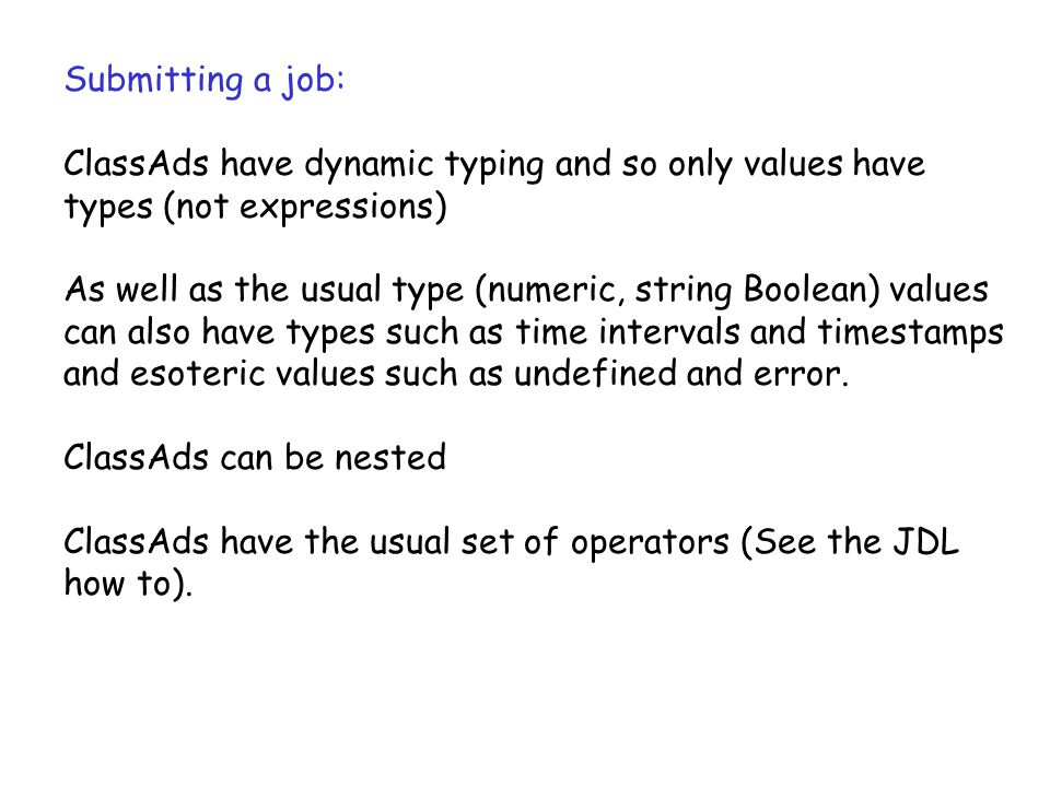 Submitting a job: ClassAds have dynamic typing and so only values have types (not expressions) As well as the usual type (numeric, string Boolean) values can also have types such as time intervals and timestamps and esoteric values such as undefined and error.