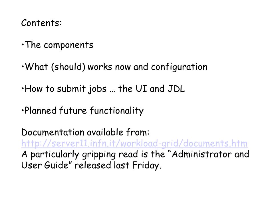 Contents: The components What (should) works now and configuration How to submit jobs … the UI and JDL Planned future functionality Documentation available from: http://server11.infn.it/workload-grid/documents.htm A particularly gripping read is the Administrator and User Guide released last Friday.