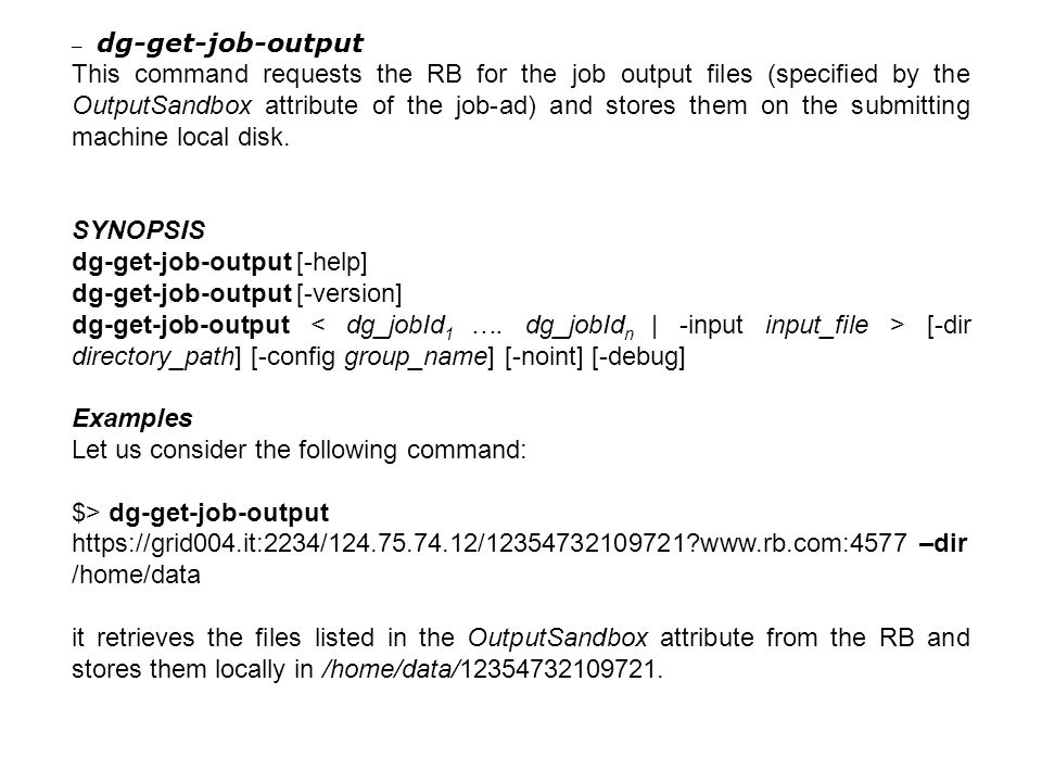 – dg-get-job-output This command requests the RB for the job output files (specified by the OutputSandbox attribute of the job-ad) and stores them on the submitting machine local disk.