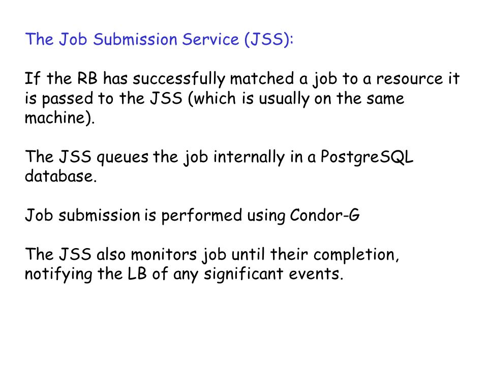 The Job Submission Service (JSS): If the RB has successfully matched a job to a resource it is passed to the JSS (which is usually on the same machine).
