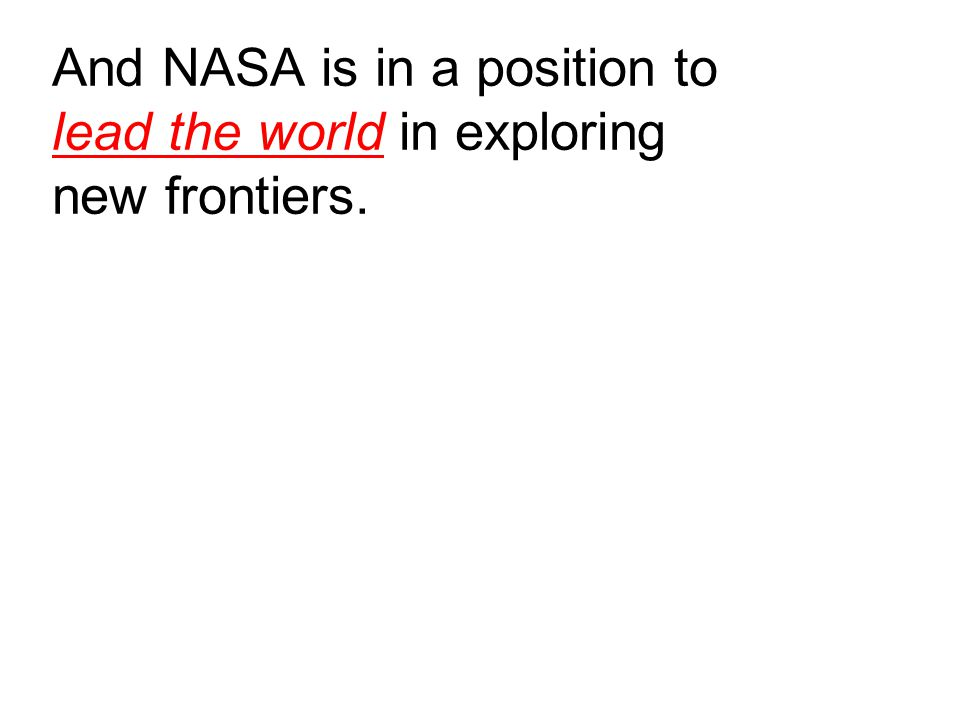 And NASA is in a position to lead the world in exploring new frontiers.