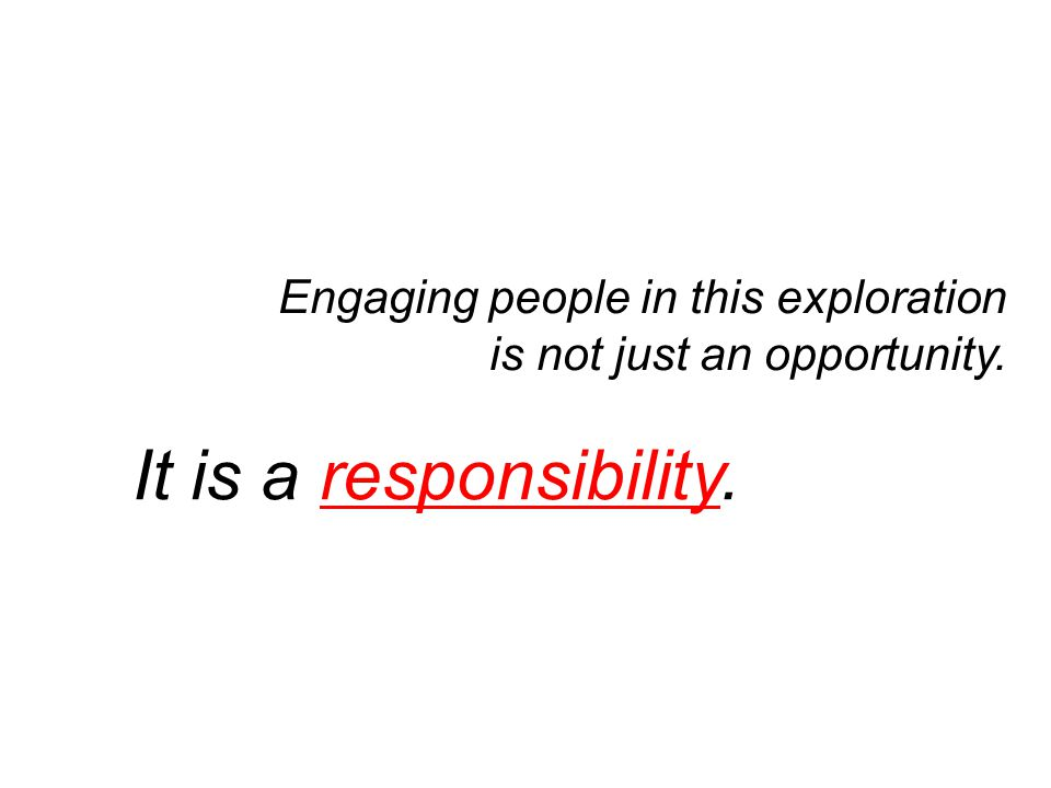 Engaging people in this exploration is not just an opportunity. It is a responsibility.